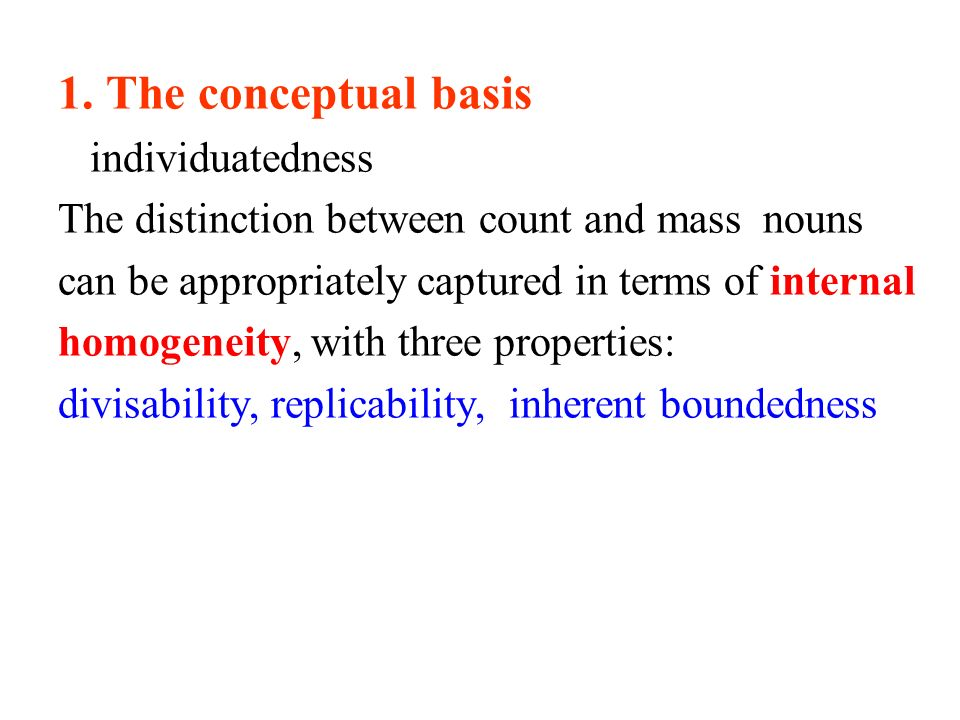 1. The conceptual basis individuatedness The distinction between count and mass nouns can be appropriately captured in terms of internal homogeneity,