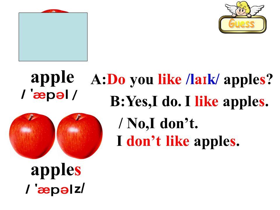 apple apples A:Do you like /la ɪ k/ apples? B:Yes,I do.I like apples. / No,I dont. I dont like apples. z/z/
