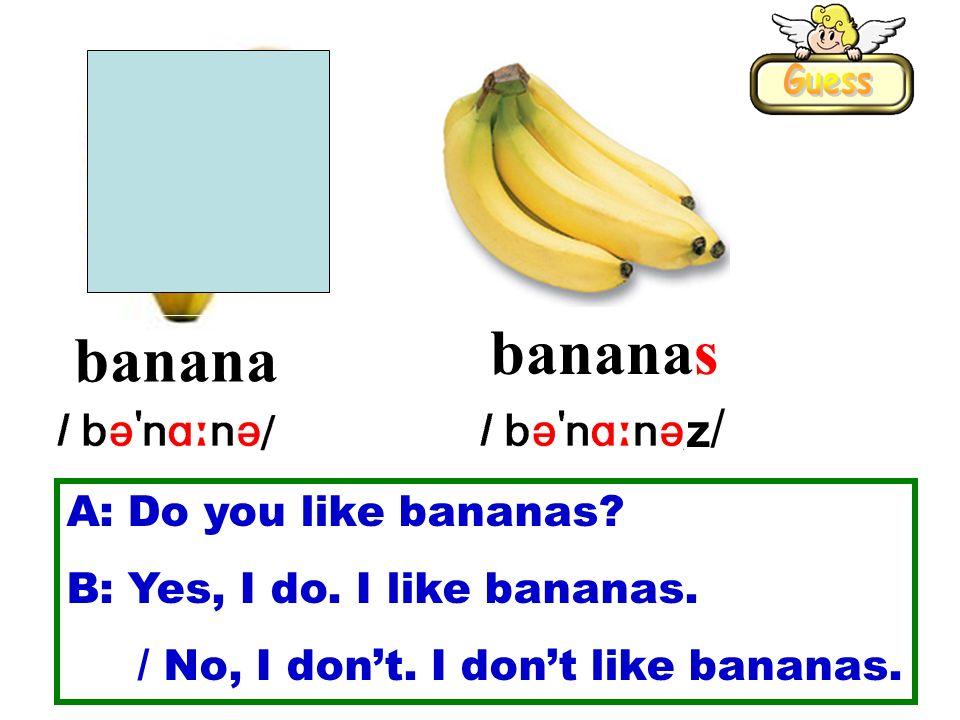 banana bananas z/z/ A: Do you like bananas. B: Yes, I do.
