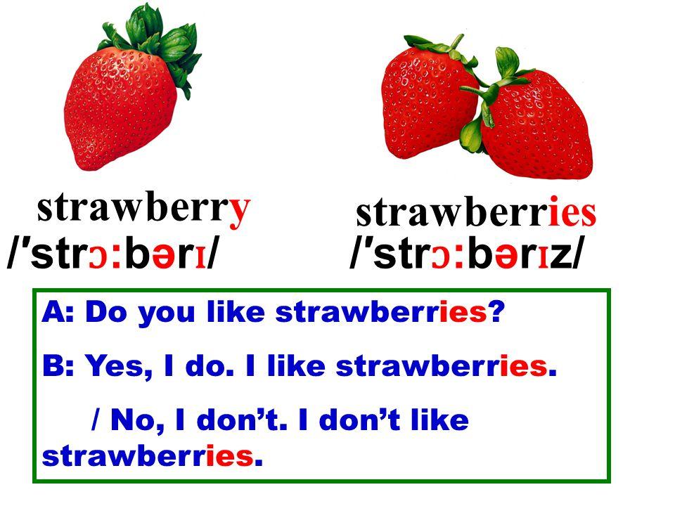 strawberry strawberries /str ɔ :bər ɪ //str ɔ :bər ɪ z/ A: Do you like strawberries? B: Yes, I do. I like strawberries. / No, I dont. I dont like stra