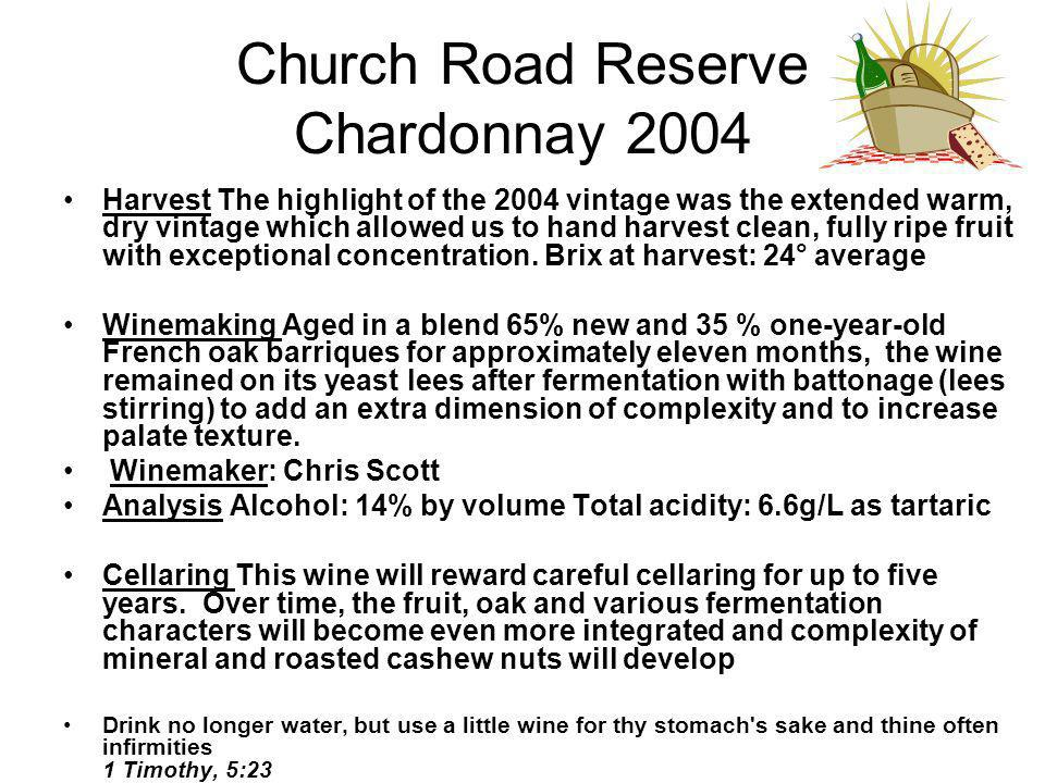 Church Road Reserve Chardonnay 2004 Harvest The highlight of the 2004 vintage was the extended warm, dry vintage which allowed us to hand harvest clean, fully ripe fruit with exceptional concentration.