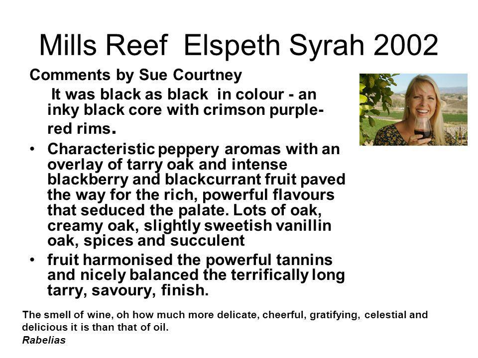 Mills Reef Elspeth Syrah 2002 Comments by Sue Courtney It was black as black in colour - an inky black core with crimson purple- red rims. Characteris