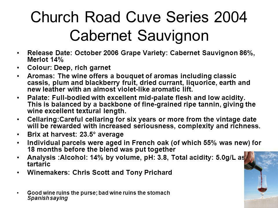 Church Road Cuve Series 2004 Cabernet Sauvignon Release Date: October 2006 Grape Variety: Cabernet Sauvignon 86%, Merlot 14% Colour: Deep, rich garnet