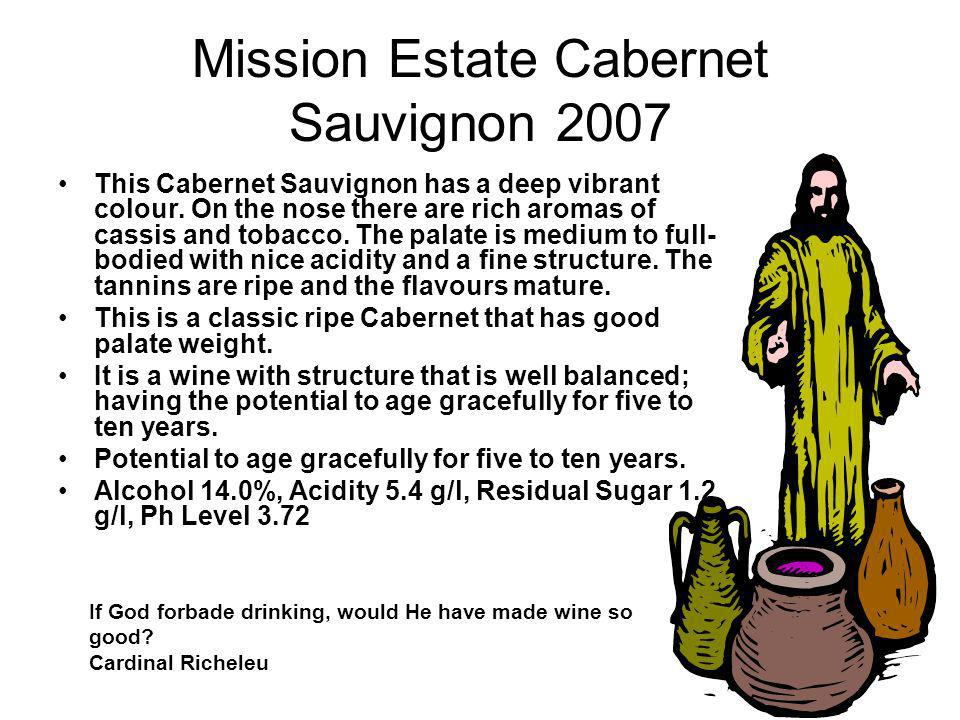 Mission Estate Cabernet Sauvignon 2007 This Cabernet Sauvignon has a deep vibrant colour. On the nose there are rich aromas of cassis and tobacco. The