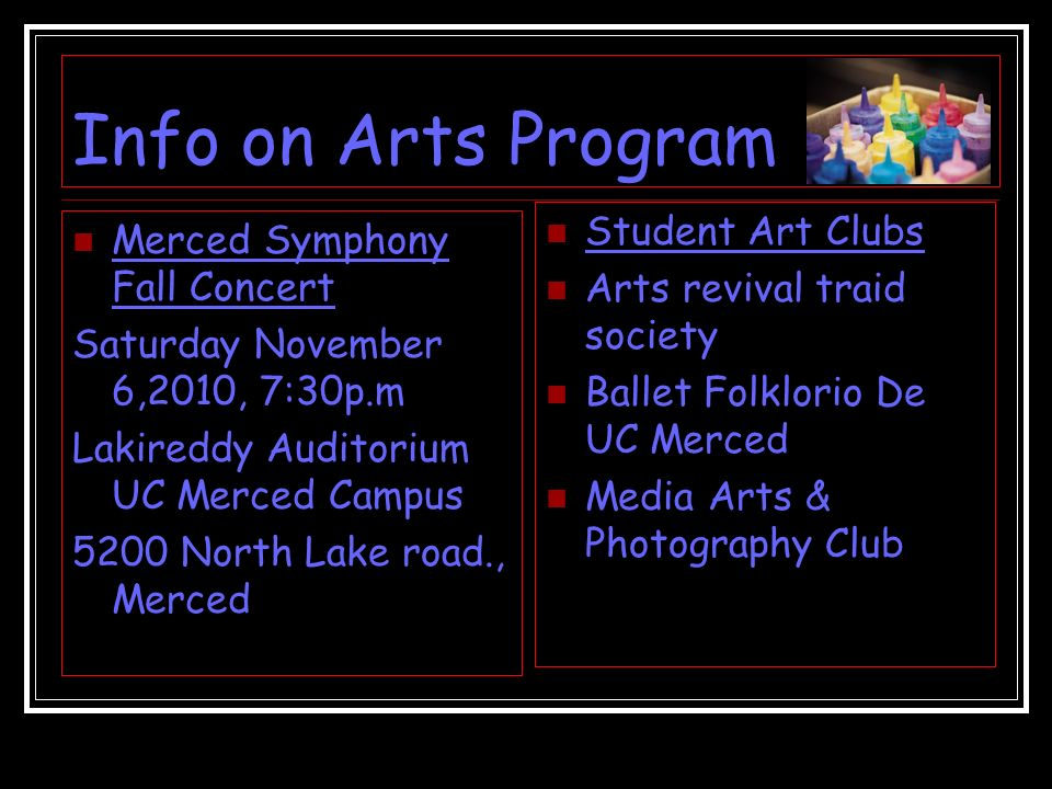 Info on Arts Program Merced Symphony Fall Concert Saturday November 6,2010, 7:30p.m Lakireddy Auditorium UC Merced Campus 5200 North Lake road., Merced Student Art Clubs Arts revival traid society Ballet Folklorio De UC Merced Media Arts & Photography Club