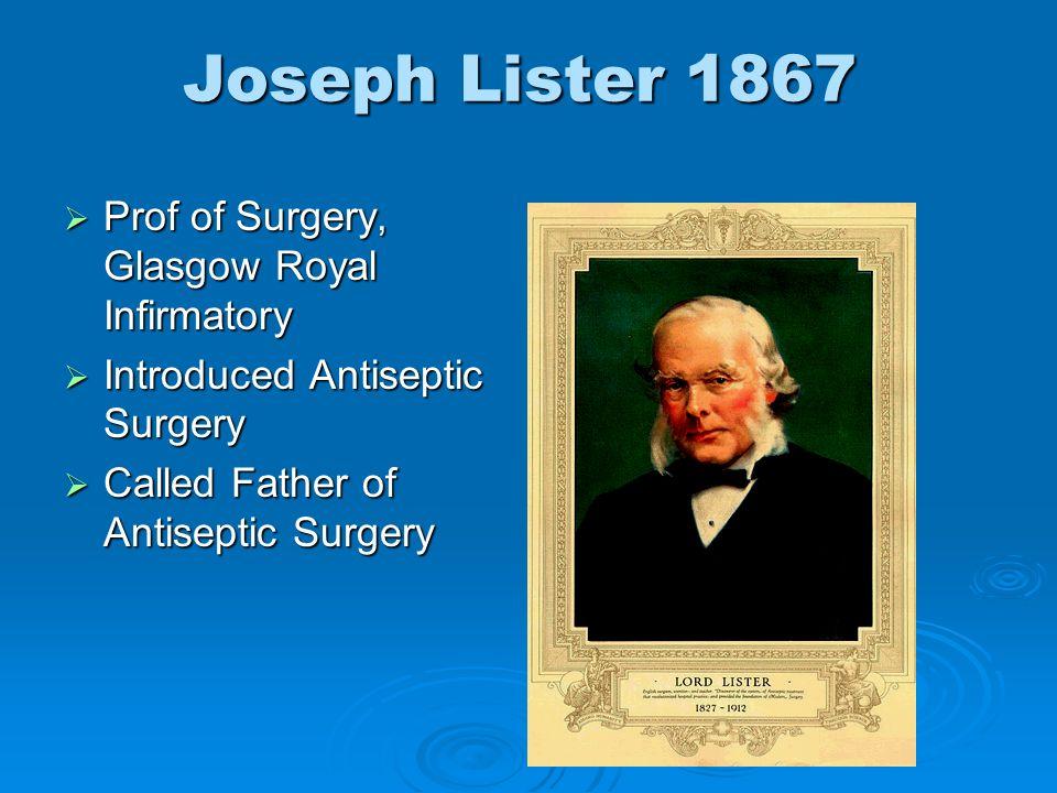 Joseph Lister 1867 Prof of Surgery, Glasgow Royal Infirmatory Prof of Surgery, Glasgow Royal Infirmatory Introduced Antiseptic Surgery Introduced Anti
