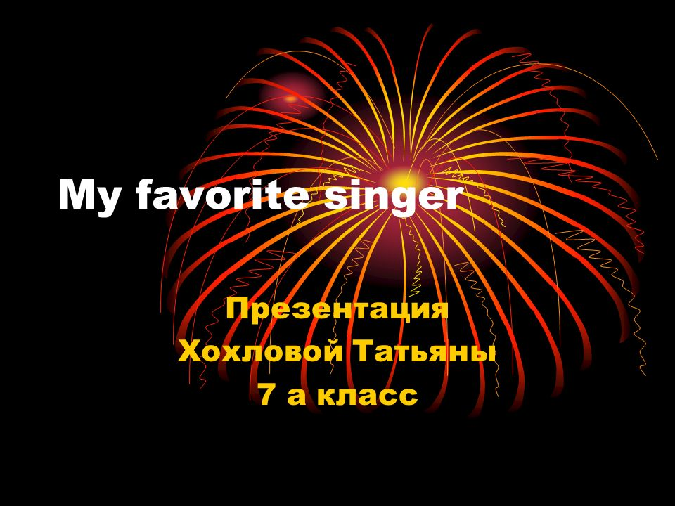 My favorite singer Презентация Хохловой Татьяны 7 а класс