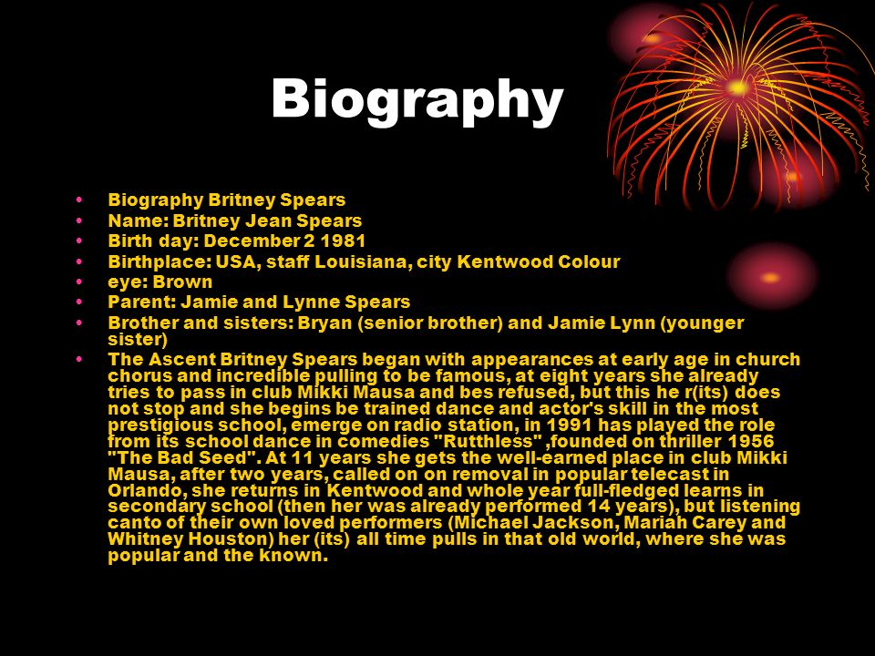 Biography Biography Britney Spears Name: Britney Jean Spears Birth day: December 2 1981 Birthplace: USA, staff Louisiana, city Kentwood Colour eye: Br