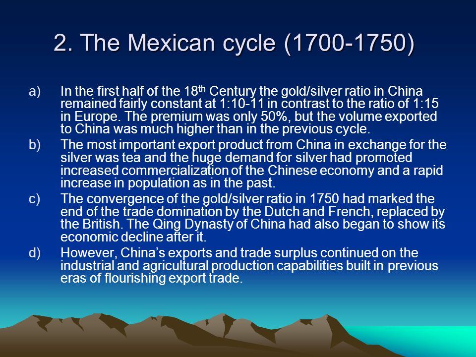 2. The Mexican cycle (1700-1750) a)In the first half of the 18 th Century the gold/silver ratio in China remained fairly constant at 1:10-11 in contra