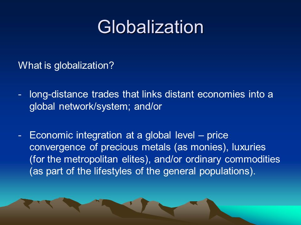 Globalization What is globalization? -long-distance trades that links distant economies into a global network/system; and/or -Economic integration at