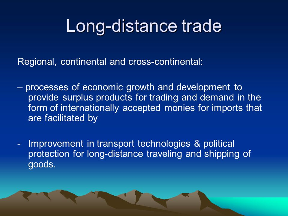 Long-distance trade Regional, continental and cross-continental: – processes of economic growth and development to provide surplus products for tradin