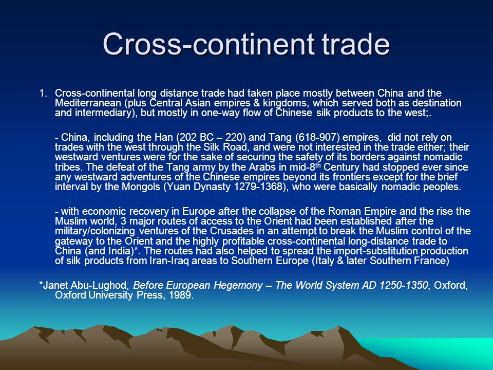 Cross-continent trade 1.Cross-continental long distance trade had taken place mostly between China and the Mediterranean (plus Central Asian empires &