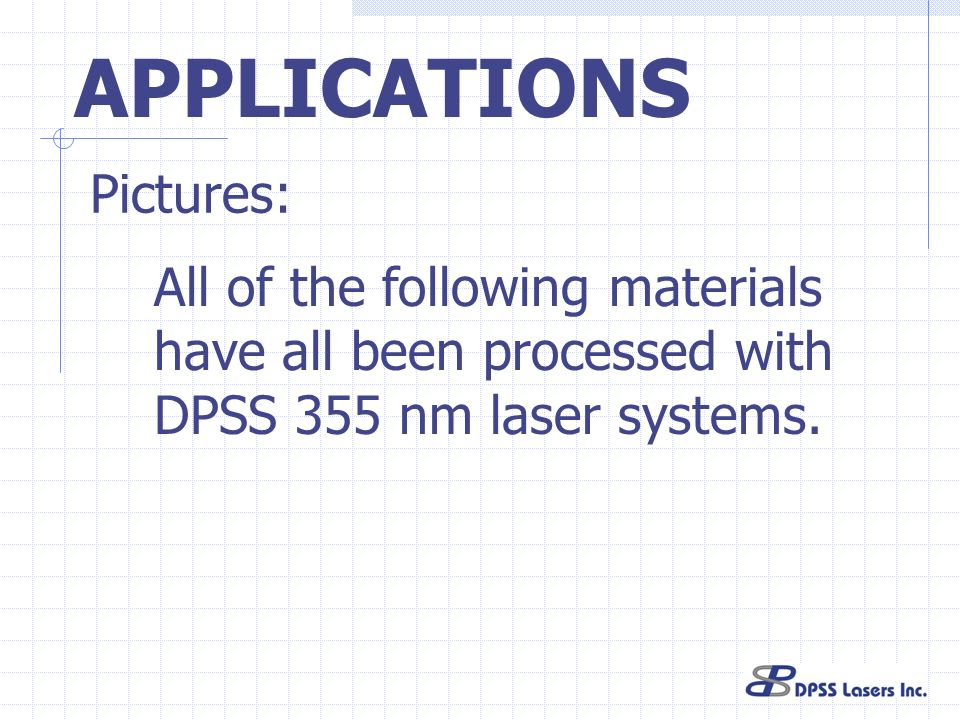 APPLICATIONS All of the following materials have all been processed with DPSS 355 nm laser systems. Pictures: