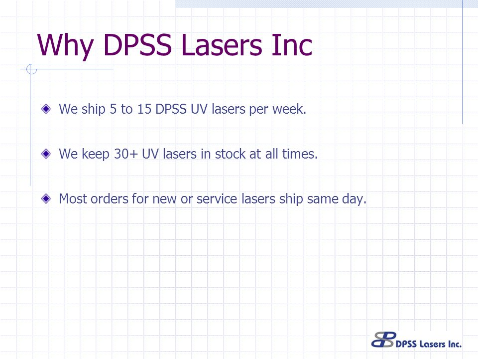 Why DPSS Lasers Inc We ship 5 to 15 DPSS UV lasers per week. We keep 30+ UV lasers in stock at all times. Most orders for new or service lasers ship s