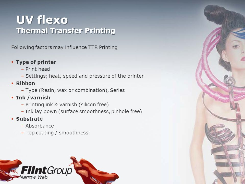 UV flexo Thermal Transfer Printing Following factors may influence TTR Printing Type of printer –Print head –Settings; heat, speed and pressure of the