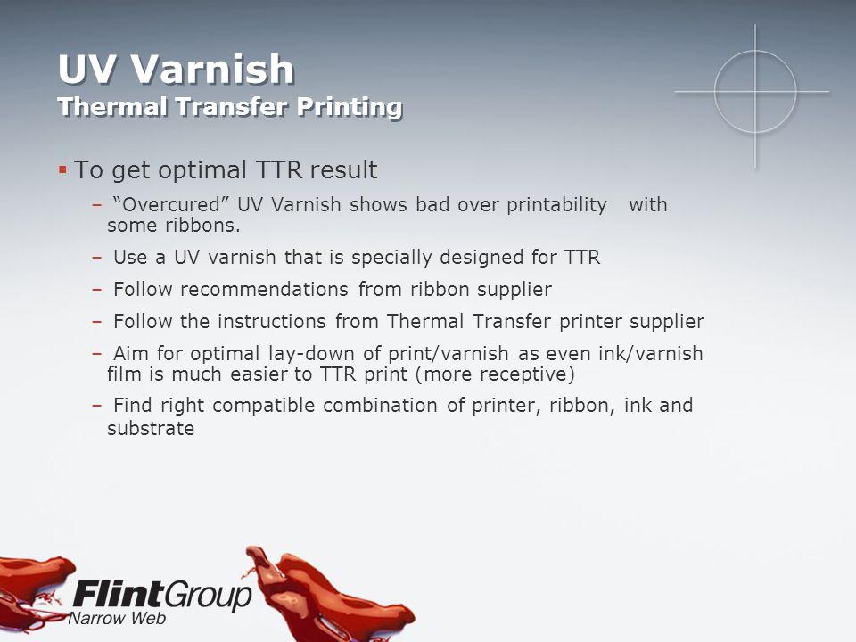 UV Varnish Thermal Transfer Printing To get optimal TTR result – Overcured UV Varnish shows bad over printability with some ribbons. – Use a UV varnis