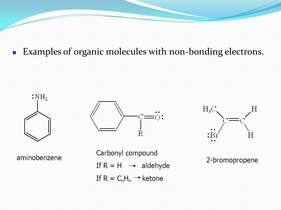 Examples of organic molecules with non-bonding electrons. aminobenzene Carbonyl compound If R = H aldehyde If R = C n H n ketone 2-bromopropene