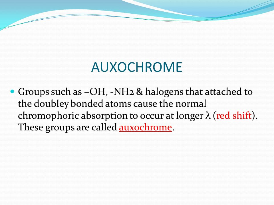 AUXOCHROME Groups such as –OH, -NH2 & halogens that attached to the doubley bonded atoms cause the normal chromophoric absorption to occur at longer λ