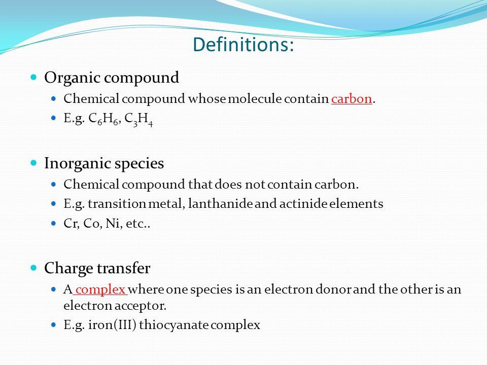 Definitions: Organic compound Chemical compound whose molecule contain carbon. E.g. C 6 H 6, C 3 H 4 Inorganic species Chemical compound that does not
