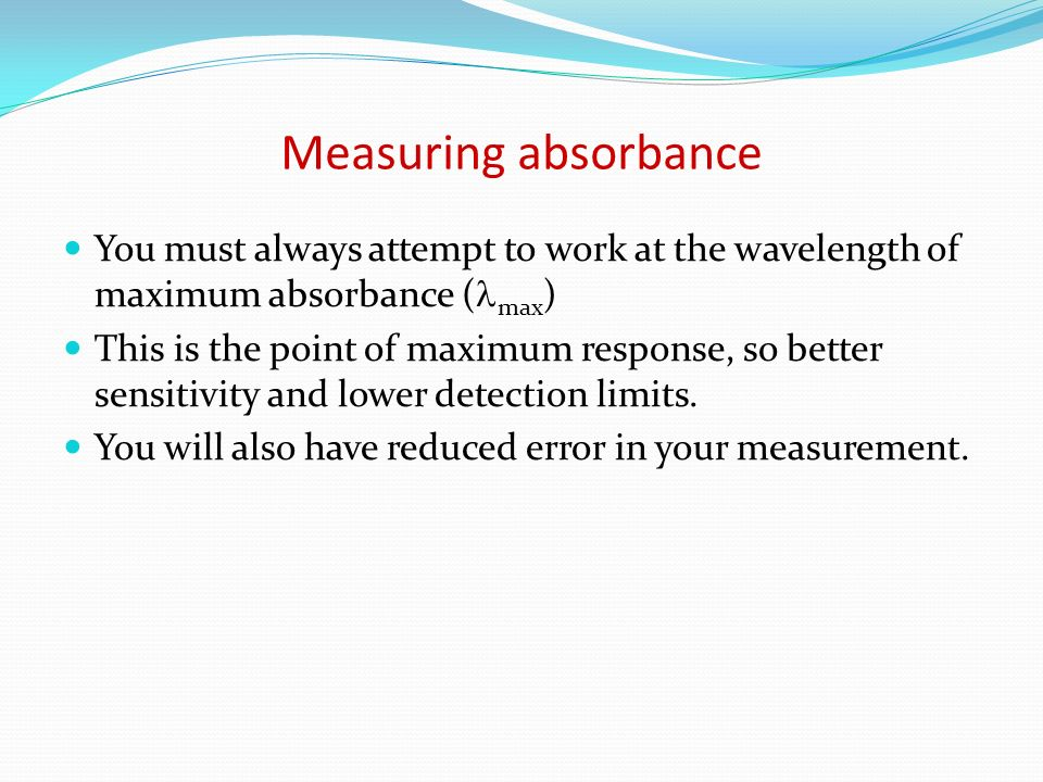Measuring absorbance You must always attempt to work at the wavelength of maximum absorbance ( max ) This is the point of maximum response, so better
