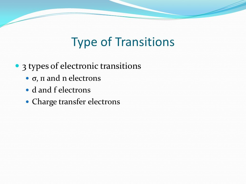 Type of Transitions 3 types of electronic transitions σ, п and n electrons d and f electrons Charge transfer electrons