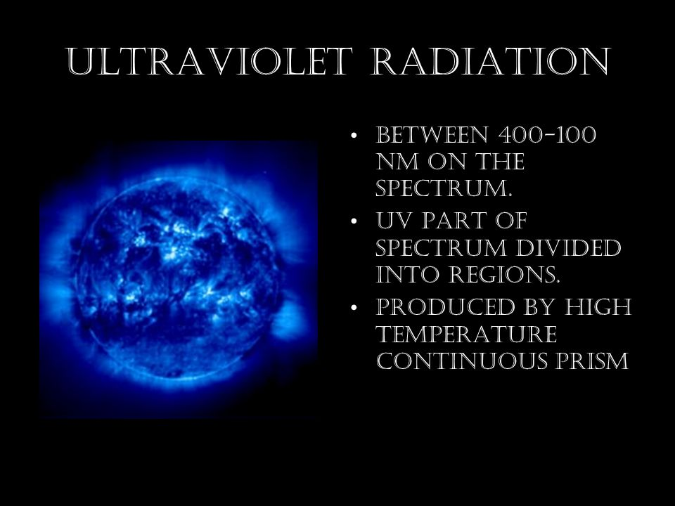 Ultraviolet Radiation between nm on the spectrum.