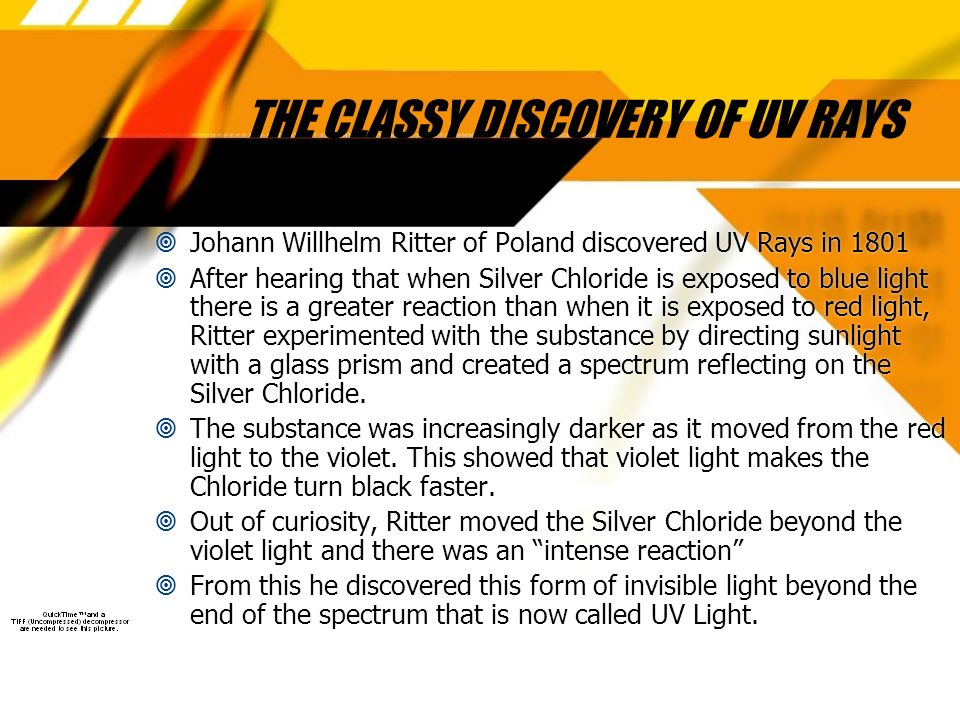 THE CLASSY DISCOVERY OF UV RAYS Johann Willhelm Ritter of Poland discovered UV Rays in 1801 After hearing that when Silver Chloride is exposed to blue light there is a greater reaction than when it is exposed to red light, Ritter experimented with the substance by directing sunlight with a glass prism and created a spectrum reflecting on the Silver Chloride.