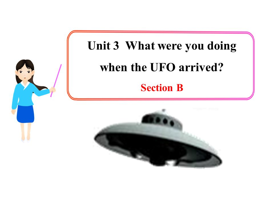 Unit 3 What were you doing when the UFO arrived? Section B