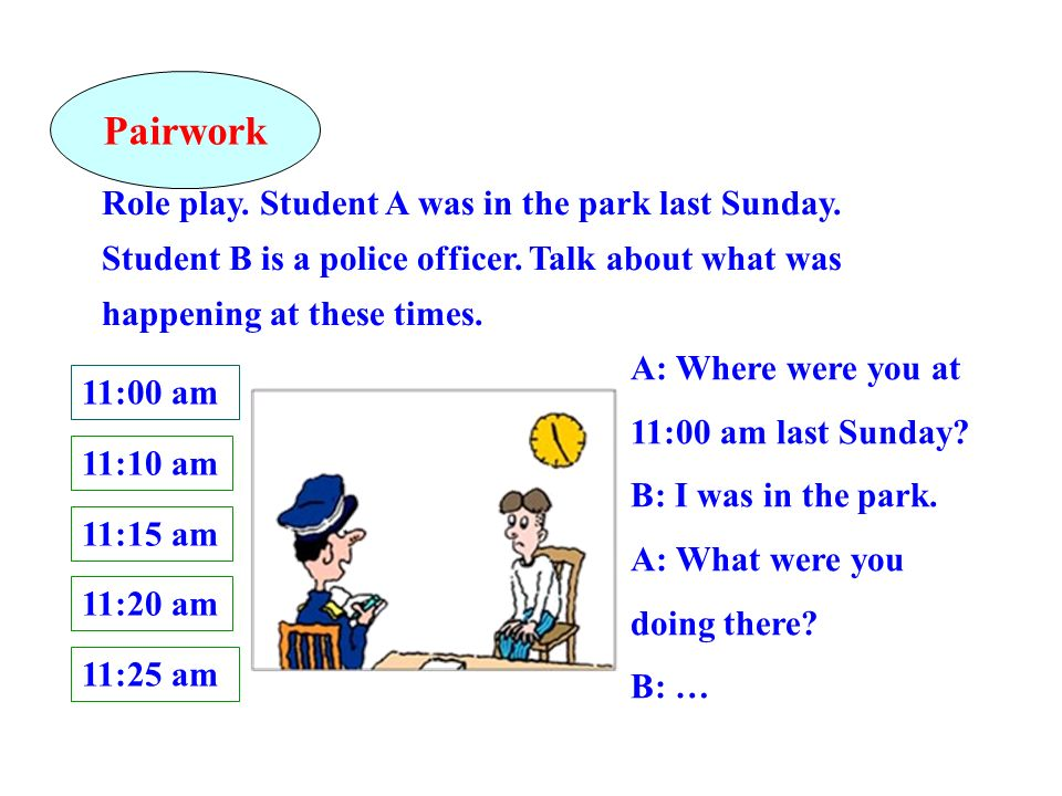 Role play. Student A was in the park last Sunday. Student B is a police officer. Talk about what was happening at these times. A: Where were you at 11
