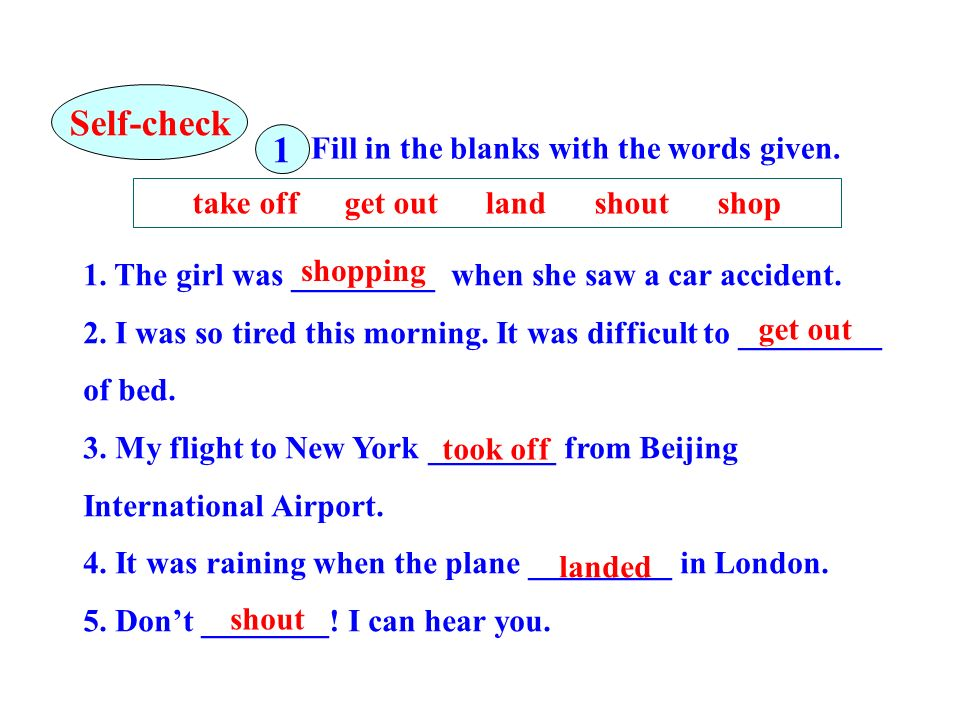 Fill in the blanks with the words given. take off get out land shout shop 1. The girl was _________ when she saw a car accident. 2. I was so tired thi