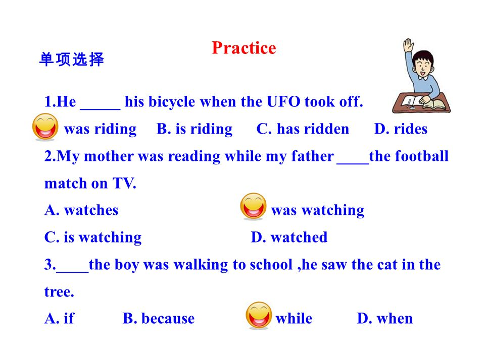 1.He _____ his bicycle when the UFO took off. A. was riding B. is riding C. has ridden D. rides 2.My mother was reading while my father ____the footba