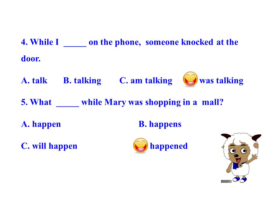 4. While I _____ on the phone, someone knocked at the door. A. talk B. talking C. am talking D. was talking 5. What _____ while Mary was shopping in a