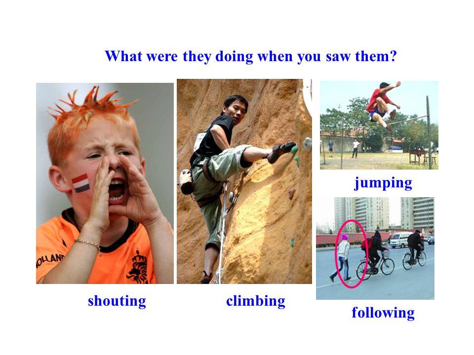 shoutingclimbing What were they doing when you saw them? jumping following