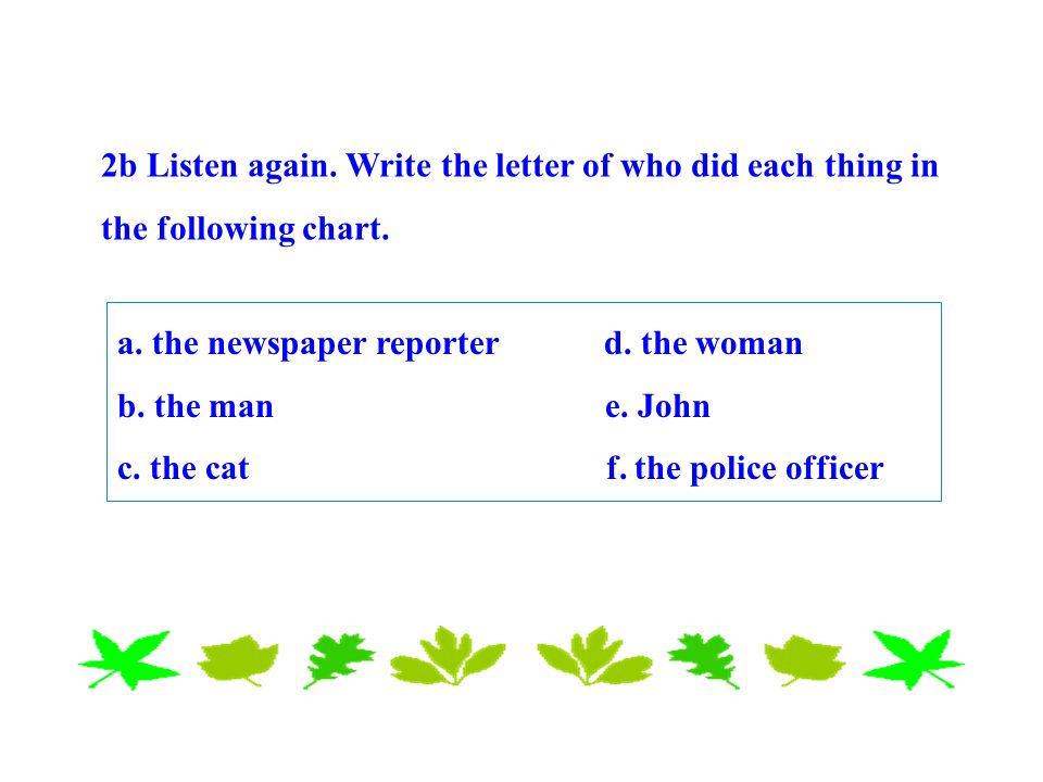 a. the newspaper reporter d. the woman b. the man e. John c. the cat f. the police officer 2b Listen again. Write the letter of who did each thing in