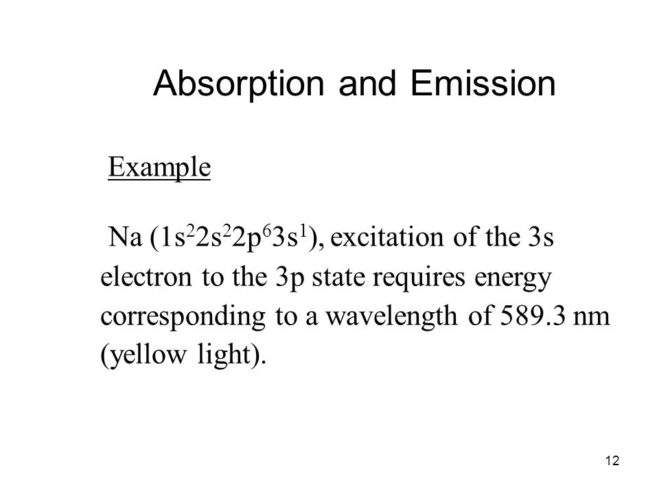 12 Example Na (1s 2 2s 2 2p 6 3s 1 ), excitation of the 3s electron to the 3p state requires energy corresponding to a wavelength of 589.3 nm (yellow