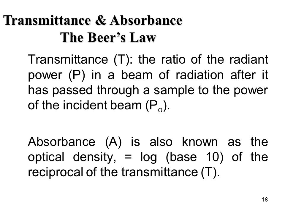 18 Transmittance (T): the ratio of the radiant power (P) in a beam of radiation after it has passed through a sample to the power of the incident beam