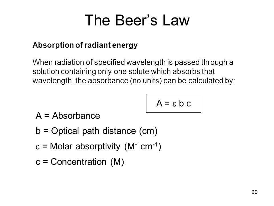 20 A = Absorbance b = Optical path distance (cm) = Molar absorptivity (M -1 cm -1 ) c = Concentration (M) The Beers Law Absorption of radiant energy W