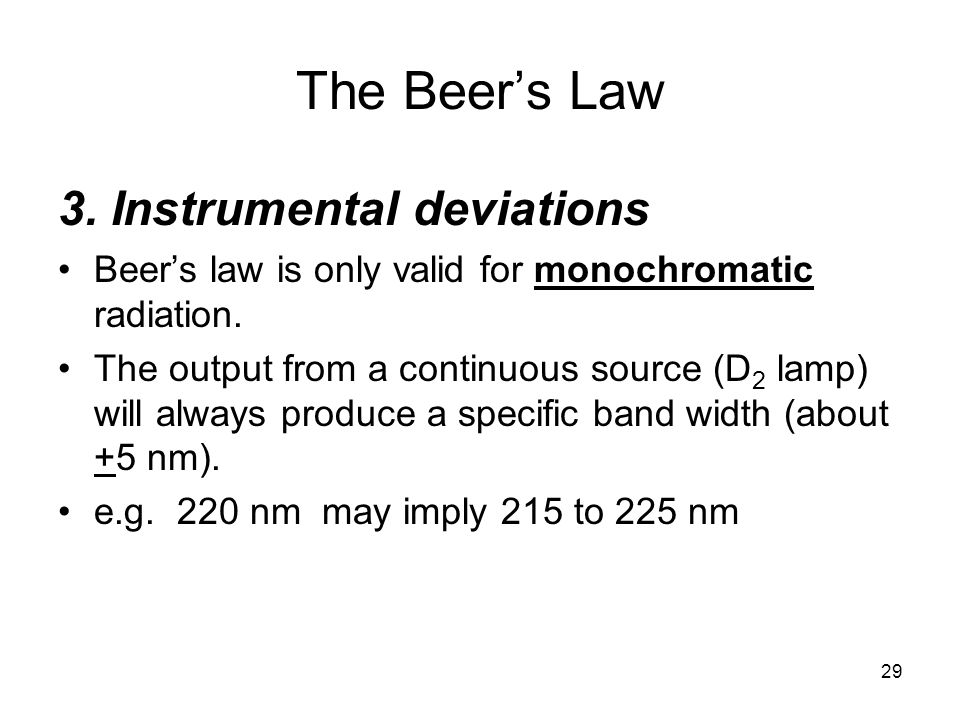29 3. Instrumental deviations Beers law is only valid for monochromatic radiation. The output from a continuous source (D 2 lamp) will always produce