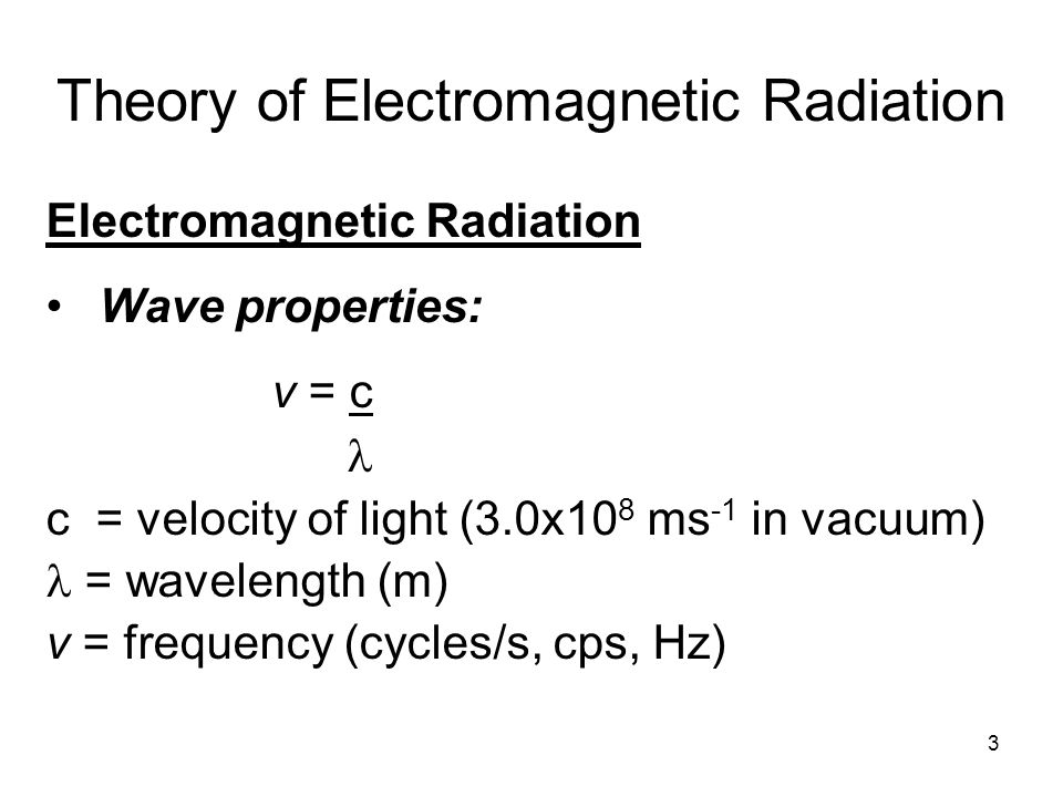 Theory of Electromagnetic Radiation Electromagnetic Radiation Wave properties: v = c c = velocity of light (3.0x10 8 ms -1 in vacuum) = wavelength (m)