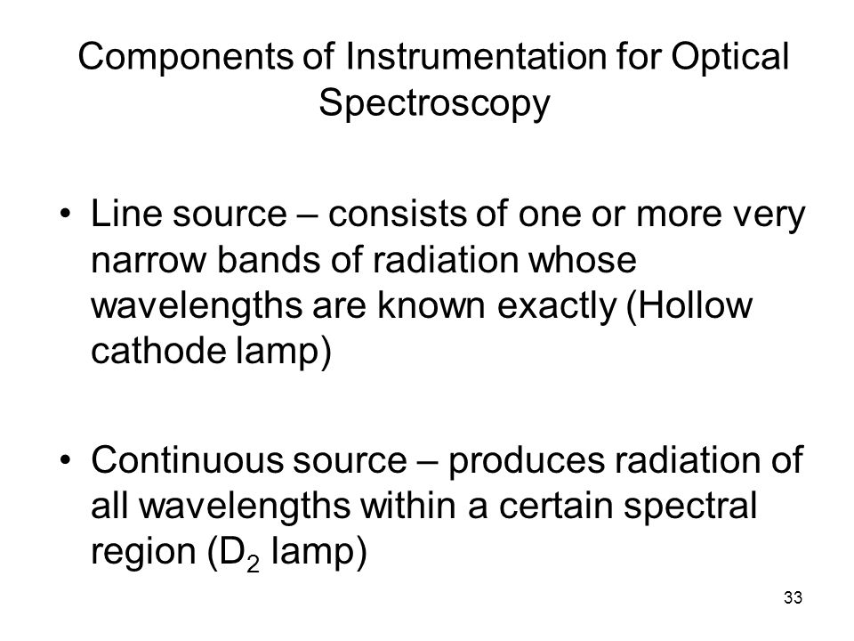 33 Components of Instrumentation for Optical Spectroscopy Line source – consists of one or more very narrow bands of radiation whose wavelengths are k
