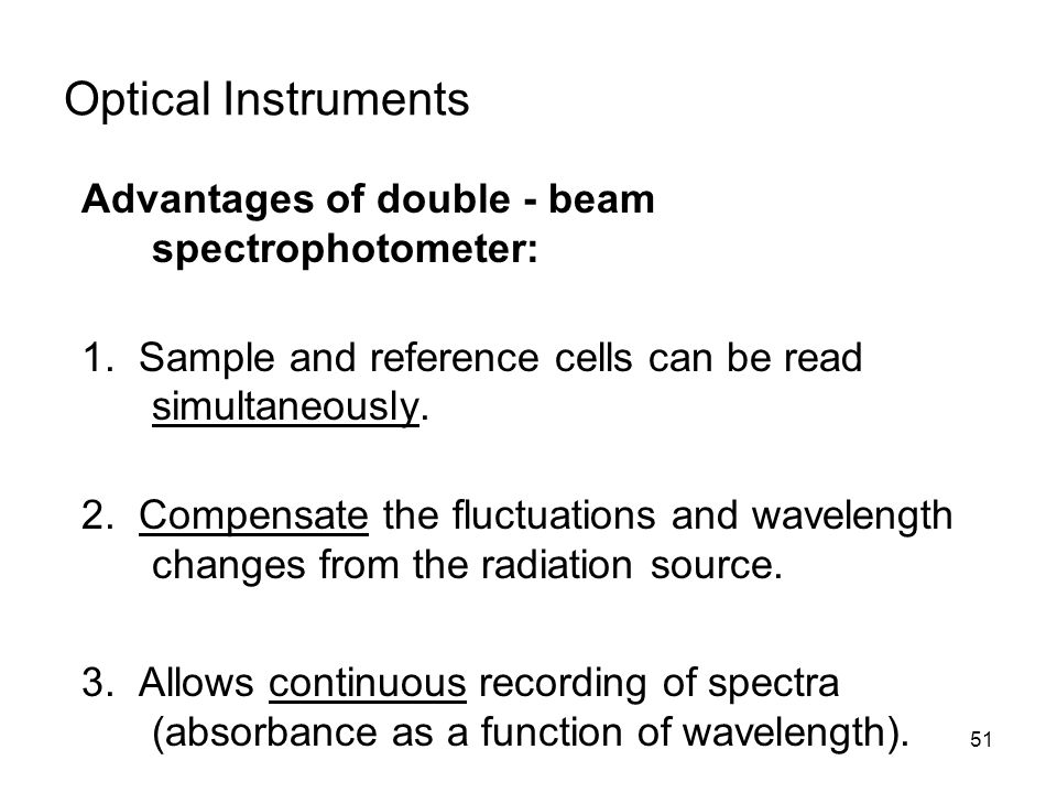 51 Advantages of double - beam spectrophotometer: 1. Sample and reference cells can be read simultaneously. 2. Compensate the fluctuations and wavelen