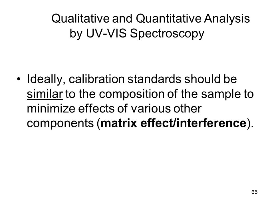 65 Ideally, calibration standards should be similar to the composition of the sample to minimize effects of various other components (matrix effect/in