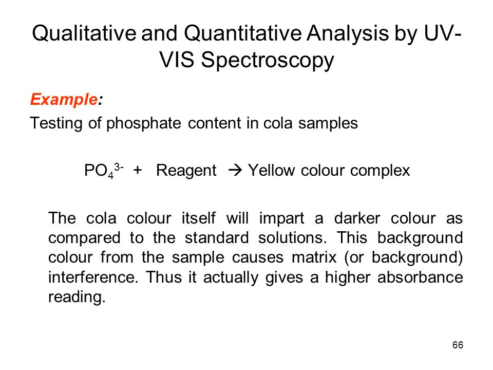 66 Example: Testing of phosphate content in cola samples PO 4 3- + Reagent Yellow colour complex The cola colour itself will impart a darker colour as