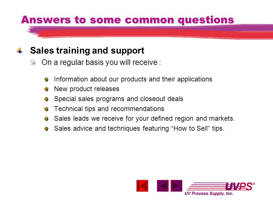 Answers to some common questions Sales training and support On a regular basis you will receive : Information about our products and their application