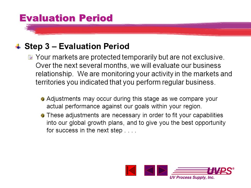 Evaluation Period Step 3 – Evaluation Period Your markets are protected temporarily but are not exclusive. Over the next several months, we will evalu