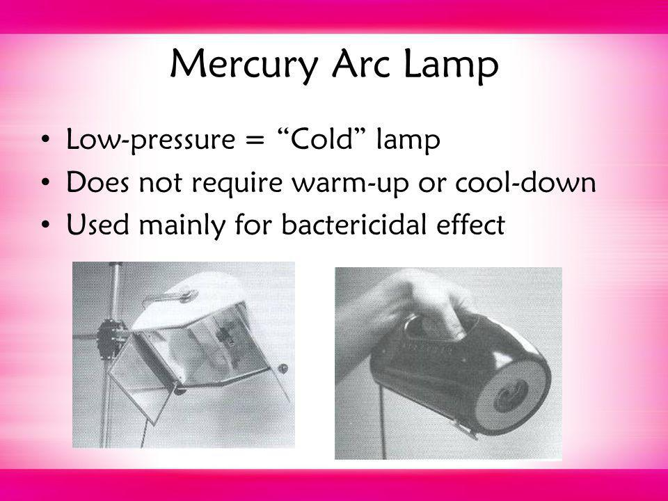 Mercury Arc Lamp Low-pressure = Cold lamp Does not require warm-up or cool-down Used mainly for bactericidal effect