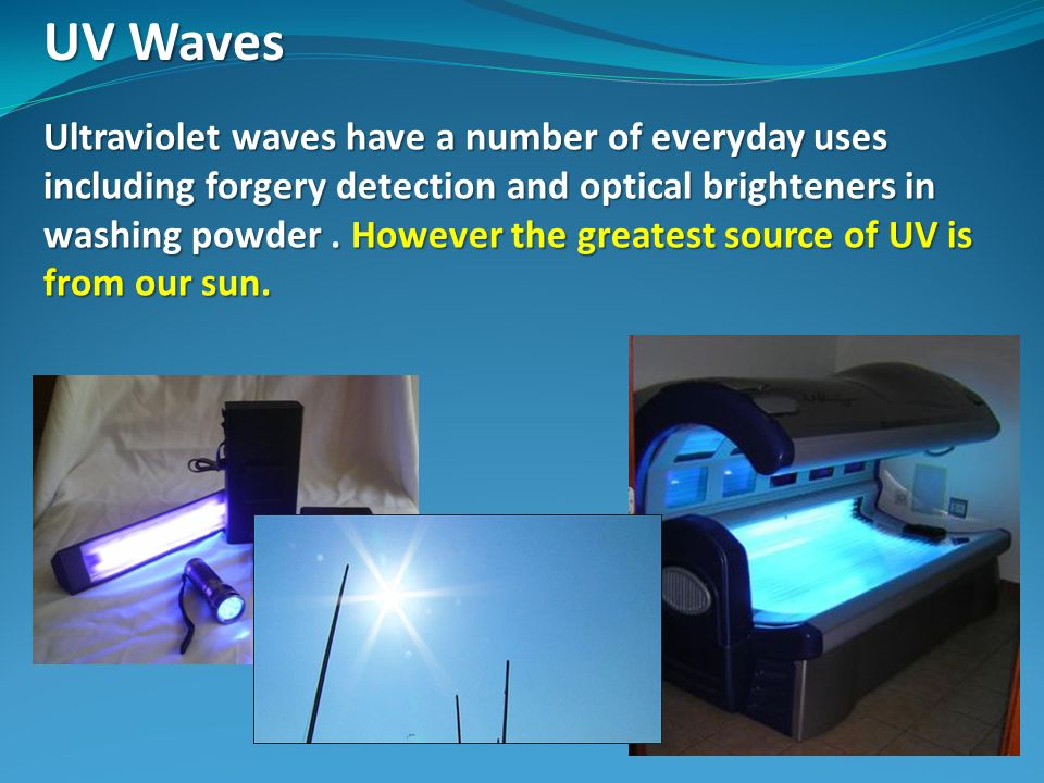 UV Waves Ultraviolet waves have a number of everyday uses including forgery detection and optical brighteners in washing powder. However the greatest