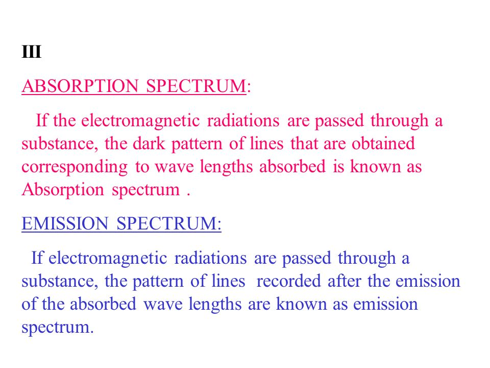 III ABSORPTION SPECTRUM: If the electromagnetic radiations are passed through a substance, the dark pattern of lines that are obtained corresponding t
