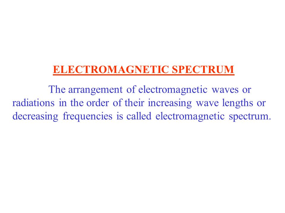 ELECTROMAGNETIC SPECTRUM The arrangement of electromagnetic waves or radiations in the order of their increasing wave lengths or decreasing frequencie