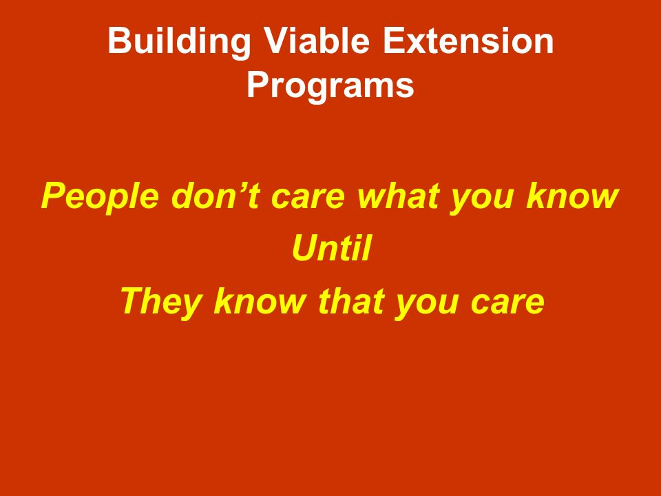 Building Viable Extension Programs People dont care what you know Until They know that you care